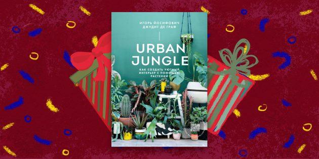 Новогодние подарки: «Urban Jungle. Как создать уютный интерьер с помощью растений», Игорь Йосифович, Джудит де Граф