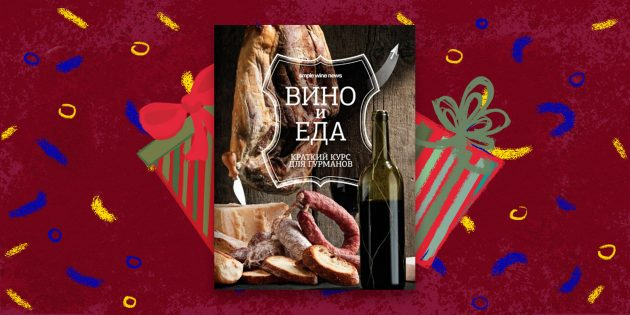 Книга — лучший подарок: «Вино и еда. Краткий курс для гурманов», Анна Кукулина, Дмитрий Ковалёв и другие авторы