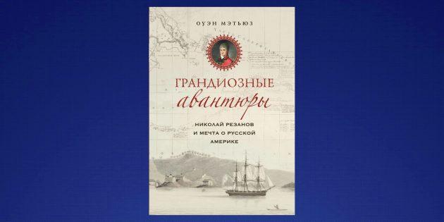 Что читать в феврале: «Николай Резанов и мечта о Русской Америке», Оуэн Мэтьюз