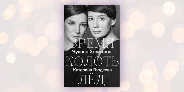 «Время колоть лёд», Чулпан Хаматова, Катерина Гордеева