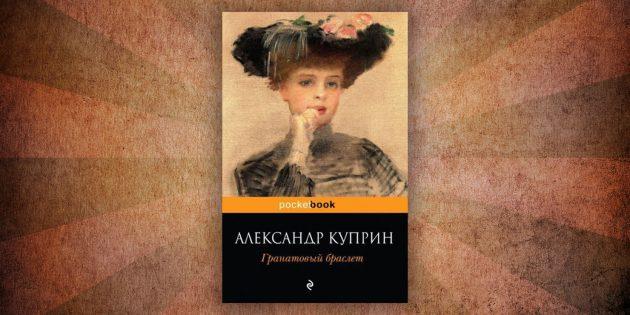 Какие читать книги о любви: «Гранатовый браслет», Александр Куприн