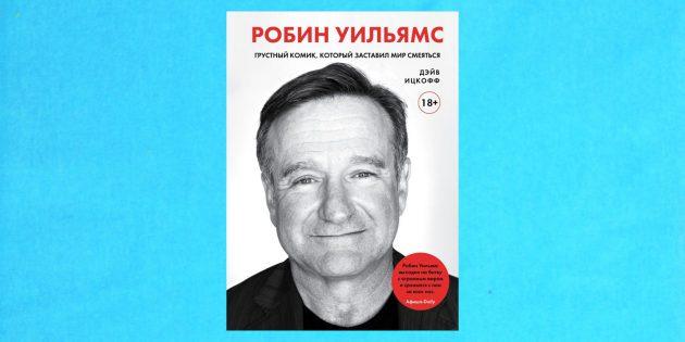 Книжные новинки: «Робин Уильямс. Грустный комик, который заставил мир смеяться», Дэйв Ицкофф