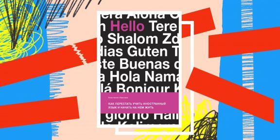 Книга дня: «Как перестать учить иностранный язык и начать на нём жить» — для тех, кому надоело зубрить правила