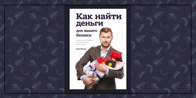 Книги про бизнес: «Как найти деньги для вашего бизнеса», Олег Иванов