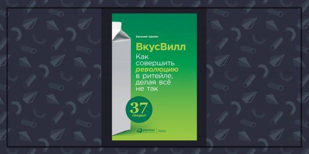 Книги про бизнес: «ВкусВилл: Как совершить революцию в ретейле, делая всё не так», Евгений Щепин