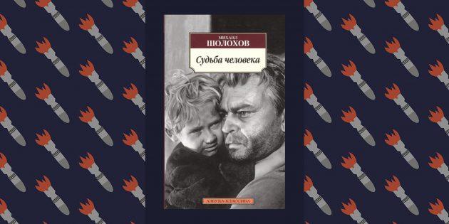 Лучшие книги о Великой Отечественной войне: «Судьба человека», Михаил Шолохов