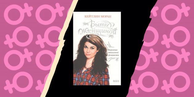«Быть женщиной: откровения отъявленной феминистки», Кейтлин Моран