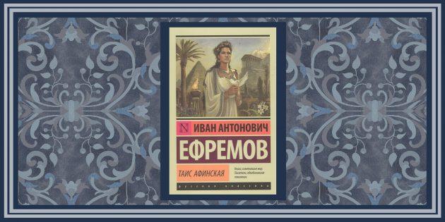 Исторические романы: «Таис Афинская», Иван Ефремов
