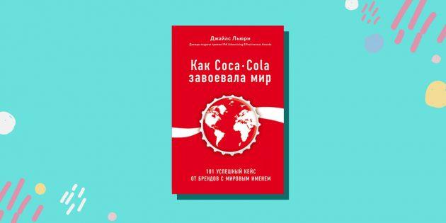«Как Coca-Cola завоевала мир. 101успешный кейс от брендов с мировым именем», Джайлс Льюри
