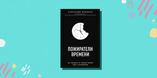 «Пожиратели времени. Как избавить от лишней работы себя и сотрудников», Александр Фридман