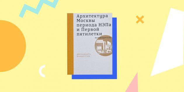 Архитектура Москвы периода НЭПа и Первой пятилетки. Путеводитель