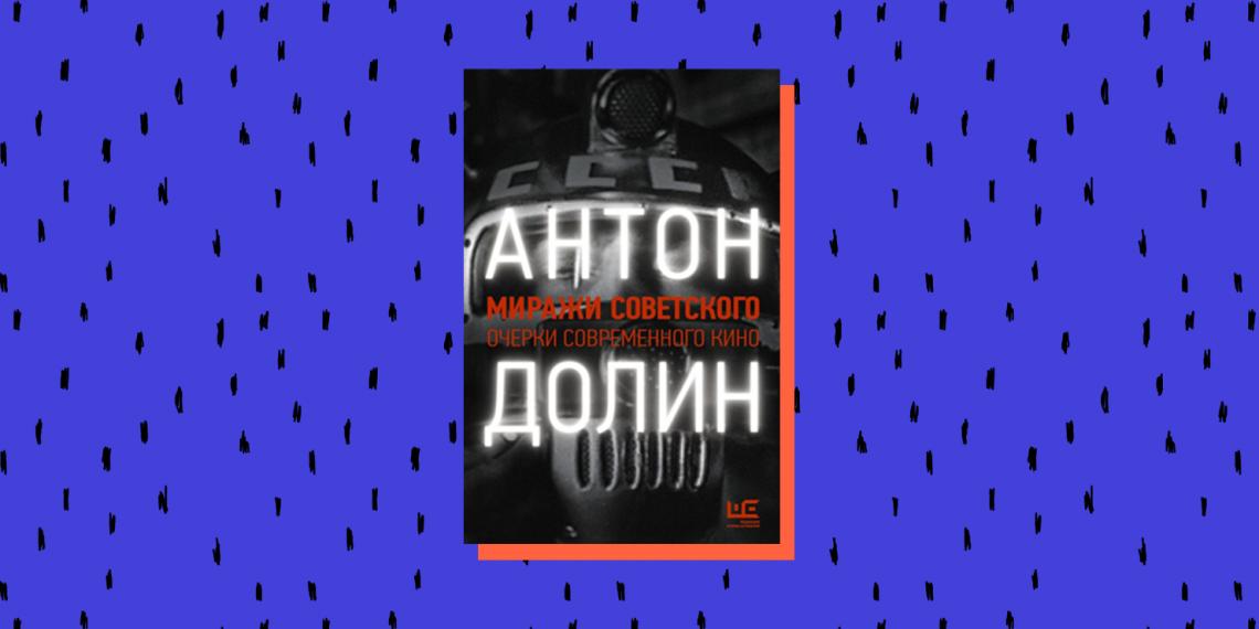 Книжные новинки 2020: «Миражи советского», Антон Долин