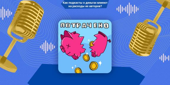 Как подкасты о деньгах влияют на расходы их авторов? Рассказывает создатель «Потрачено» Родион Ильин