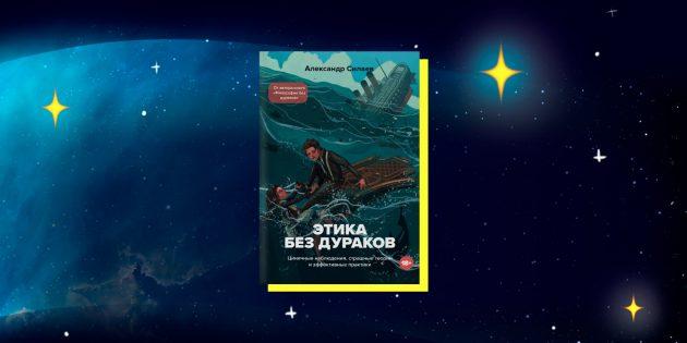 Книги в жанре научпоп: «Этика без дураков. Циничные наблюдения, страшные теории и эффективные практики», Александр Силаев