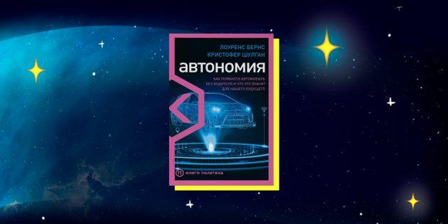 Книги в жанре научпоп: «Автономия. Как появился автомобиль без водителя и что это значит для нашего будущего», Лоуренс Бёрнс, Кристофер Шулган
