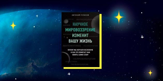 Книги в жанре научпоп: «Научное мировоззрение изменит вашу жизнь. Почему мы изучаем Вселенную и как это помогает нам понять самих себя?», Евгений Плисов