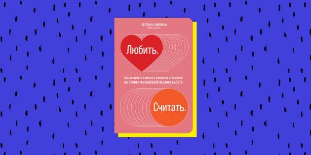 книги по финансовой грамотности: «Любить. Считать. Как построить крепкие и здоровые отношения на основе финансовой независимости», Светлана Шишкина