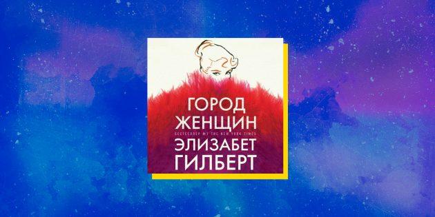 Лучшие аудиокниги: «Город женщин», Элизабет Гилберт