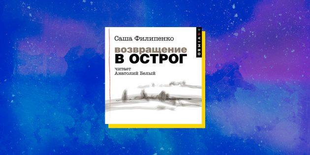 Лучшие аудиокниги: «Возвращение в Острог», Саша Филипенко