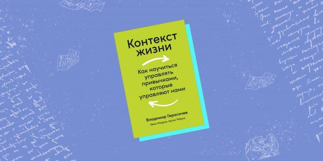 «Контекст жизни. Как научиться управлять привычками, которые управляют нами», Владимир Герасичев, Арсен Рябуха и Иван Маурах