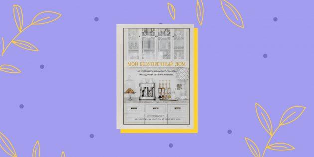 Книги про ремонт: «Мой безупречный дом. Искусство организации пространства и создания стильного интерьера», Никки Бойд