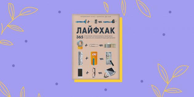 «Лайфхак. 365 способов организовать свой дом и сделать его комфортным для жизни», Бенджамин Бенке и Дэниэль Дю Кай