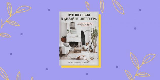 Книги про ремонт: «Путешествия в дизайне интерьера. 20 вдохновляющих проектов от мировых дизайнеров», Кейтлин Флемминг и Джули Гебел