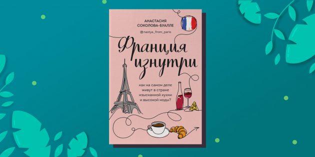 «Франция изнутри. Как на самом деле живут в стране изысканной кухни и высокой моды», Анастасия Соколова-Буалле