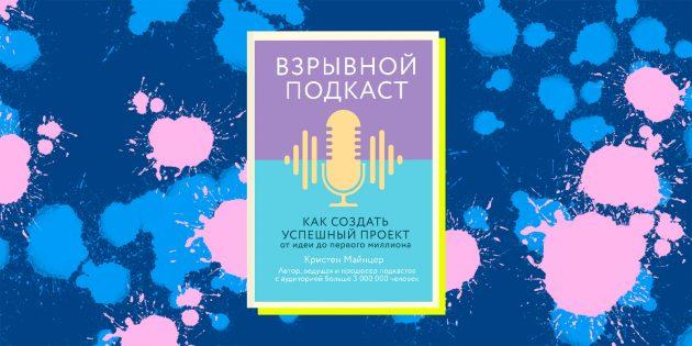 Книги про необычные хобби: «Взрывной подкаст. Как создать успешный проект от идеи до первого миллиона», Кристен Майнцер